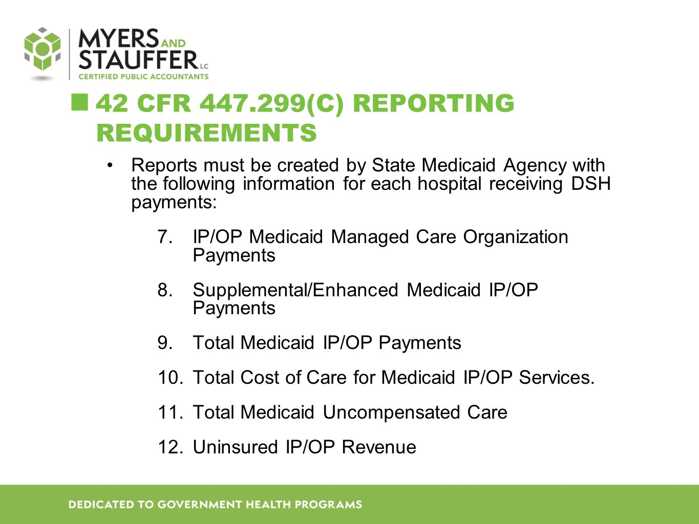 42 CFR 447.299(C) REPORTING REQUIREMENTS Reports must be created by State Medicaid Agency with the following information for each hospital receiving DSH payments: 13.Total Applicable Section 1011 Payments 14.Total Cost on IP/OP Care for Uninsured 15.Total Uninsured IP/OP Uncompensated Care Costs 16.Total Annual Uncompensated Care Cost 17.Disproportionate Share Hospital Payments States must report DSH payments to all hospitals under the authority of the approved Medicaid State Plan.