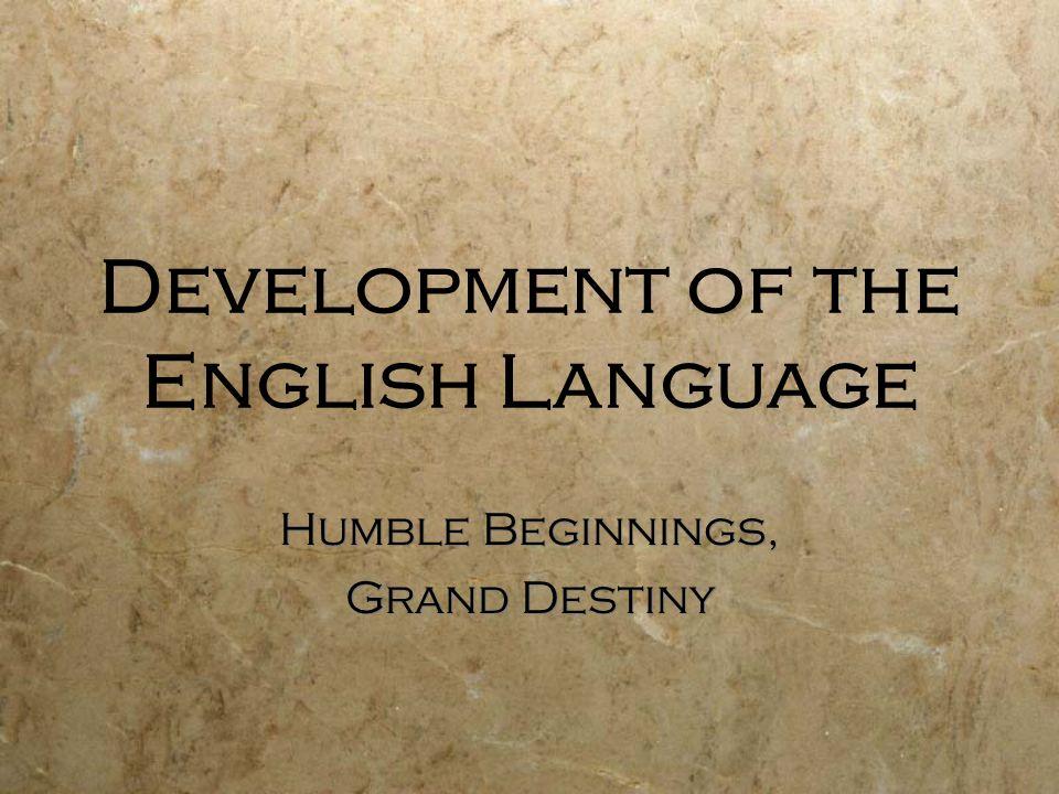 Development of the English Language Humble Beginnings, Grand Destiny Humble Beginnings, Grand Destiny
