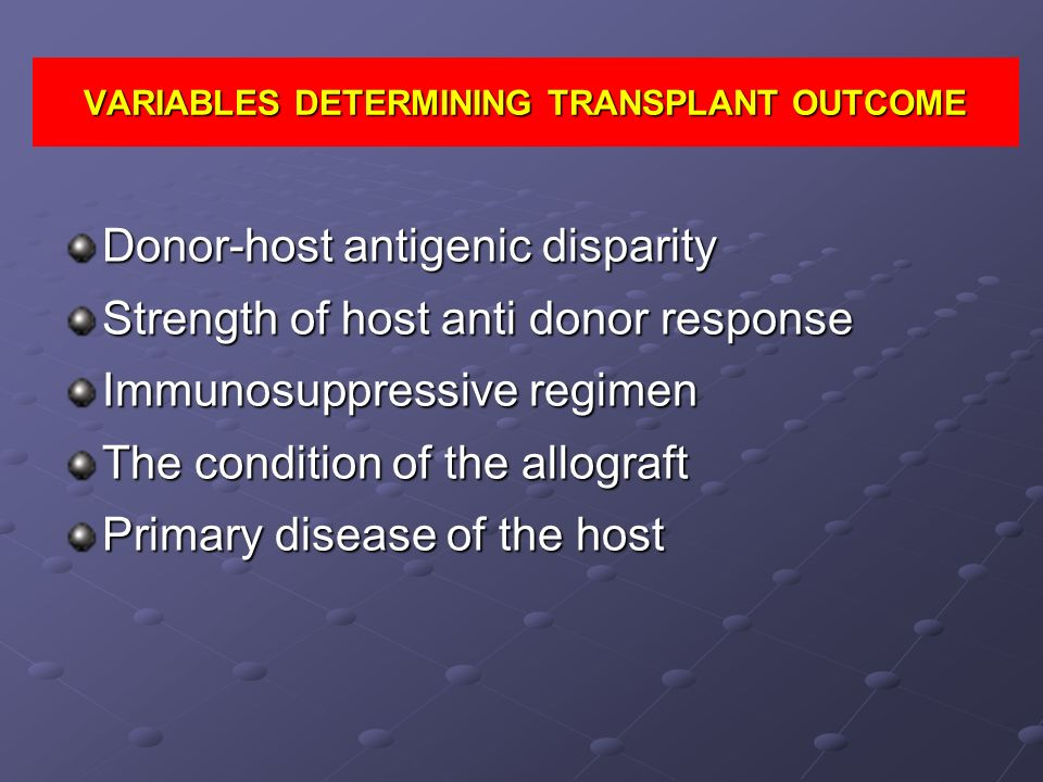 VARIABLES DETERMINING TRANSPLANT OUTCOME Donor-host antigenic disparity Strength of host anti donor response Immunosuppressive regimen The condition o