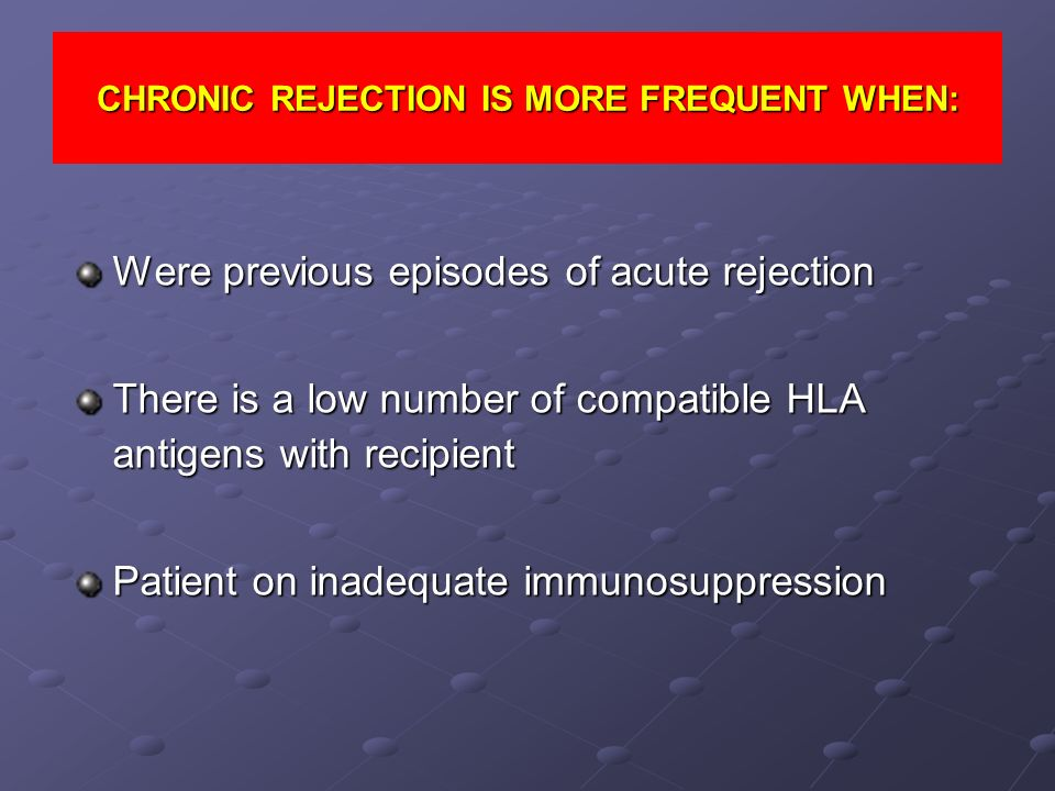 CHRONIC REJECTION IS MORE FREQUENT WHEN: Were previous episodes of acute rejection There is a low number of compatible HLA antigens with recipient Pat
