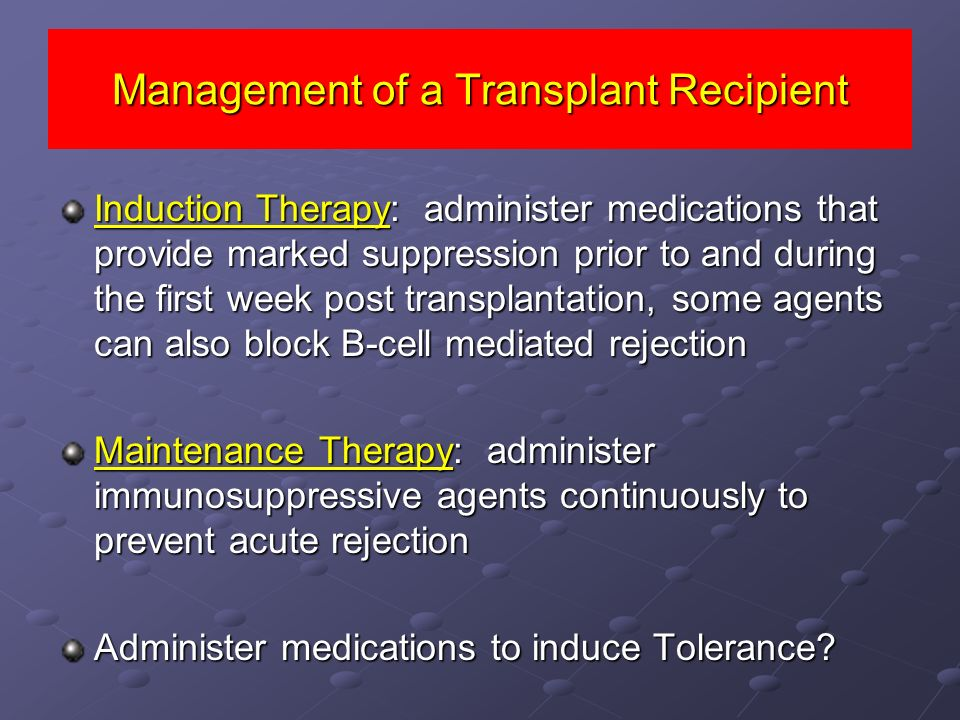 Management of a Transplant Recipient Induction Therapy: administer medications that provide marked suppression prior to and during the first week post