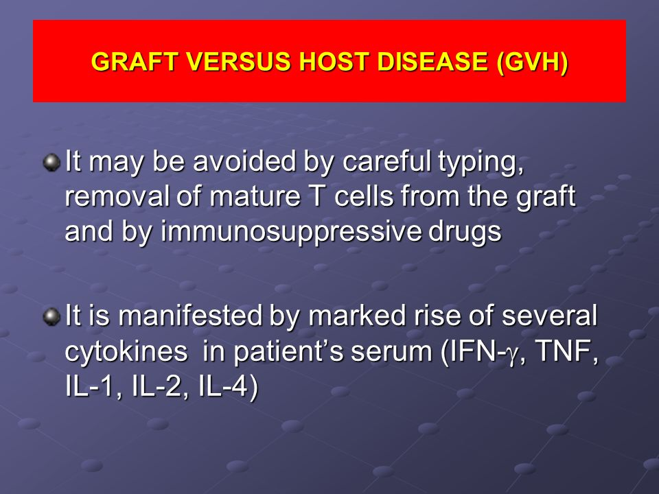 GRAFT VERSUS HOST DISEASE (GVH) It may be avoided by careful typing, removal of mature T cells from the graft and by immunosuppressive drugs It is man