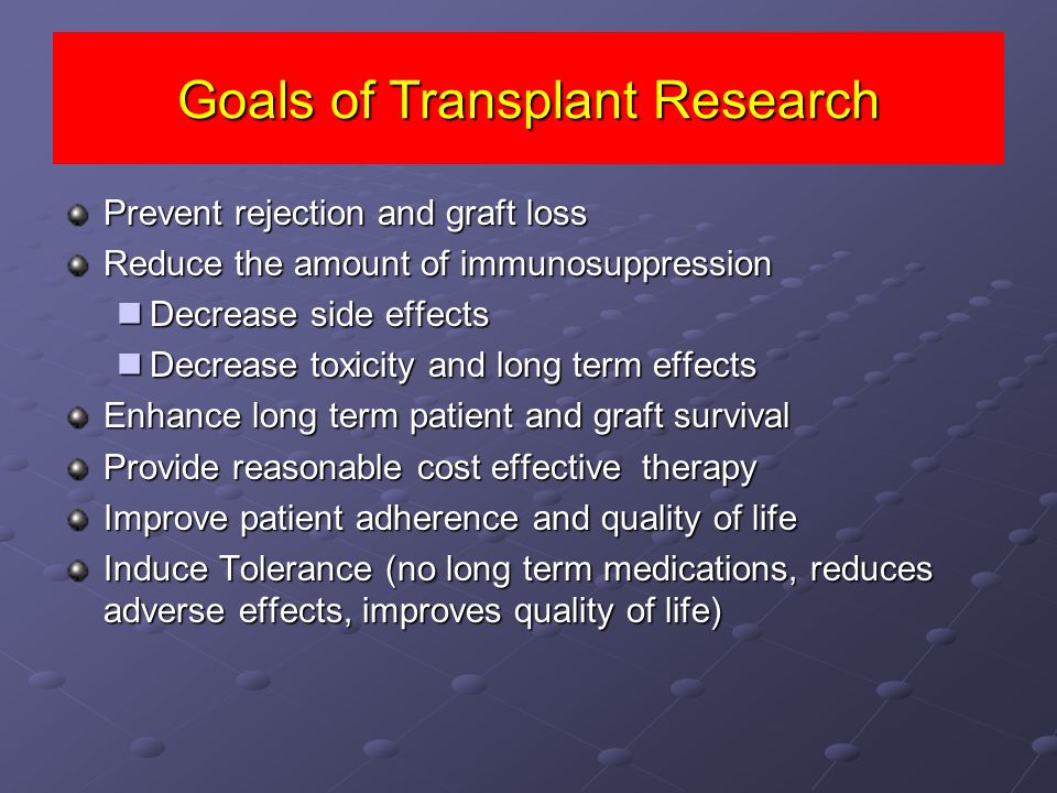Goals of Transplant Research Prevent rejection and graft loss Reduce the amount of immunosuppression Decrease side effects Decrease side effects Decre