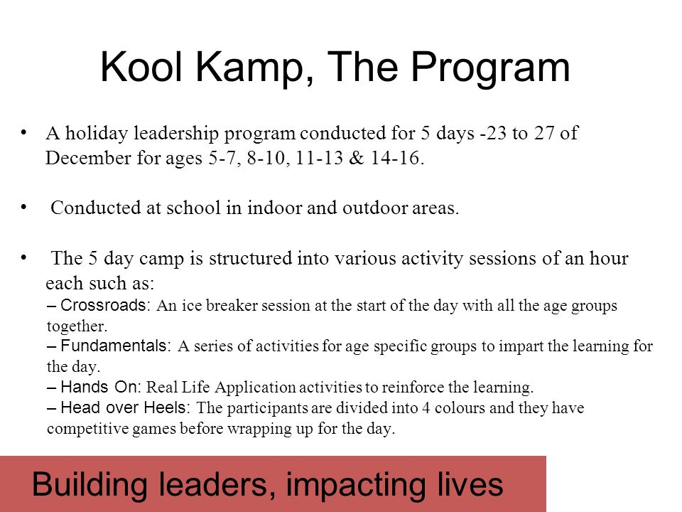Building leaders, impacting lives Kool Kamp, The Program A holiday leadership program conducted for 5 days -23 to 27 of December for ages 5-7, 8-10, 1
