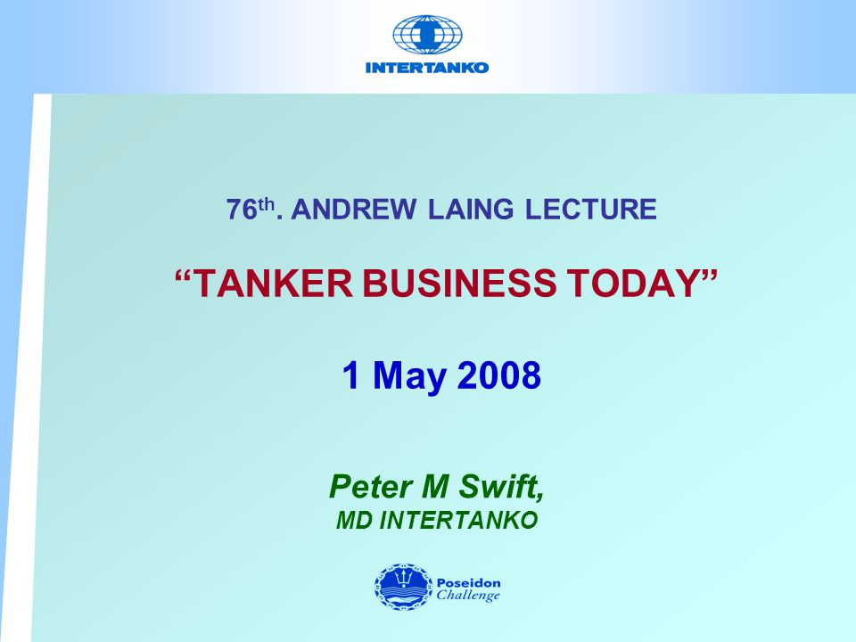 76 th. ANDREW LAING LECTURE TANKER BUSINESS TODAY 1 May 2008 Peter M Swift, MD INTERTANKO