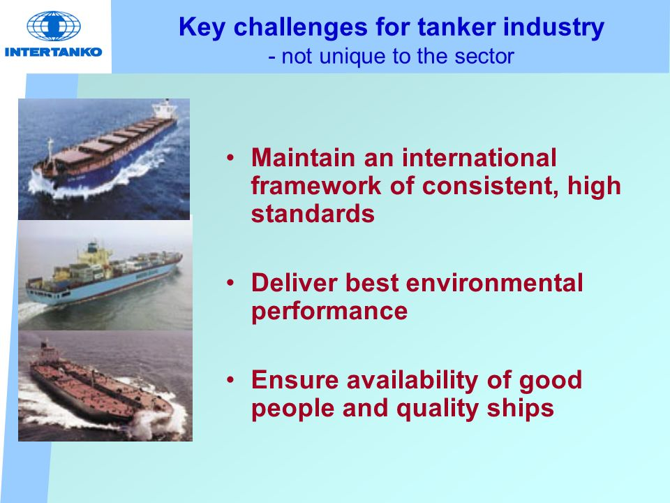 Key challenges for tanker industry - not unique to the sector Maintain an international framework of consistent, high standards Deliver best environmental performance Ensure availability of good people and quality ships