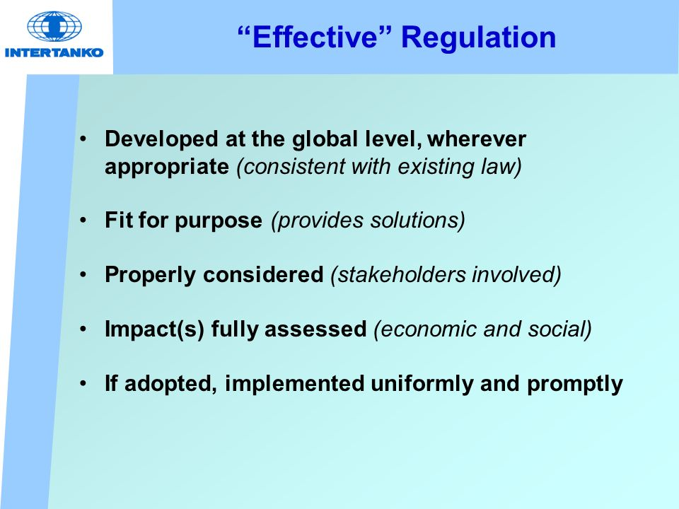 Effective Regulation Developed at the global level, wherever appropriate (consistent with existing law) Fit for purpose (provides solutions) Properly considered (stakeholders involved) Impact(s) fully assessed (economic and social) If adopted, implemented uniformly and promptly