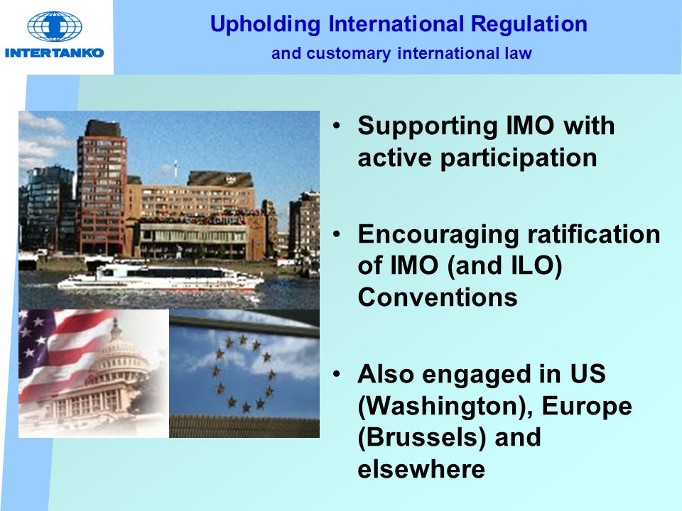 Upholding International Regulation and customary international law Supporting IMO with active participation Encouraging ratification of IMO (and ILO) Conventions Also engaged in US (Washington), Europe (Brussels) and elsewhere