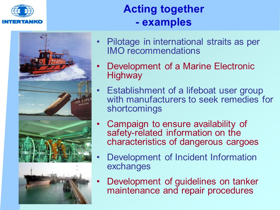 Acting together - examples Pilotage in international straits as per IMO recommendations Development of a Marine Electronic Highway Establishment of a lifeboat user group with manufacturers to seek remedies for shortcomings Campaign to ensure availability of safety-related information on the characteristics of dangerous cargoes Development of Incident Information exchanges Development of guidelines on tanker maintenance and repair procedures