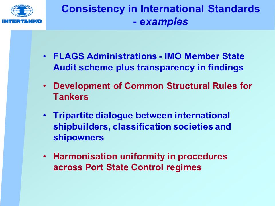 Consistency in International Standards - examples FLAGS Administrations - IMO Member State Audit scheme plus transparency in findings Development of Common Structural Rules for Tankers Tripartite dialogue between international shipbuilders, classification societies and shipowners Harmonisation uniformity in procedures across Port State Control regimes