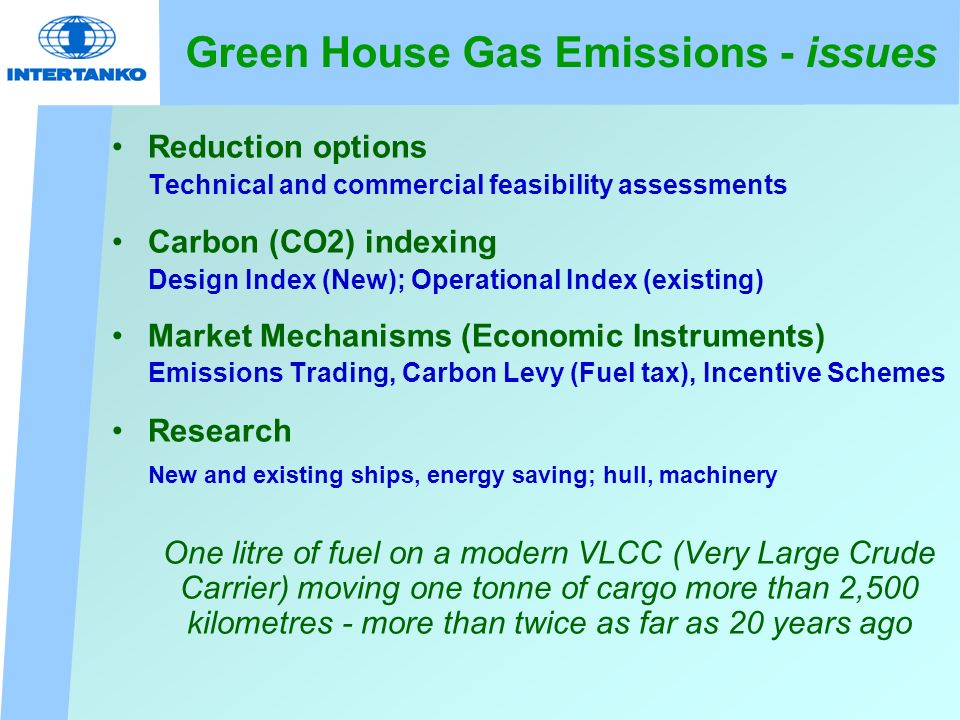 Green House Gas Emissions - issues Reduction options Technical and commercial feasibility assessments Carbon (CO2) indexing Design Index (New); Operational Index (existing) Market Mechanisms (Economic Instruments) Emissions Trading, Carbon Levy (Fuel tax), Incentive Schemes Research New and existing ships, energy saving; hull, machinery One litre of fuel on a modern VLCC (Very Large Crude Carrier) moving one tonne of cargo more than 2,500 kilometres - more than twice as far as 20 years ago