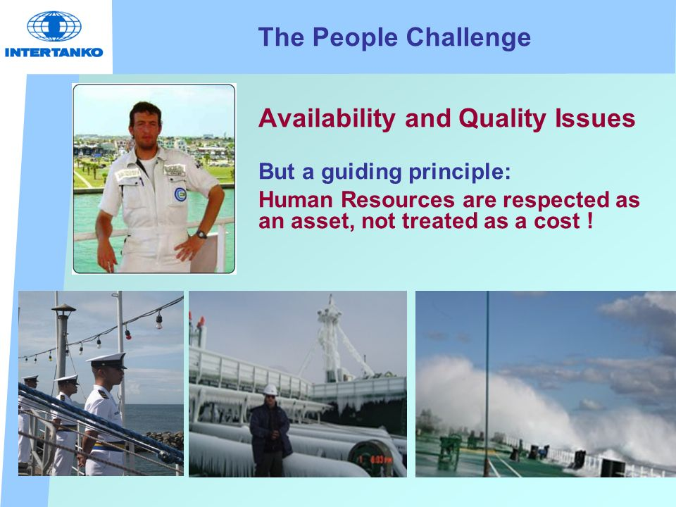 The People Challenge Availability and Quality Issues But a guiding principle: Human Resources are respected as an asset, not treated as a cost !