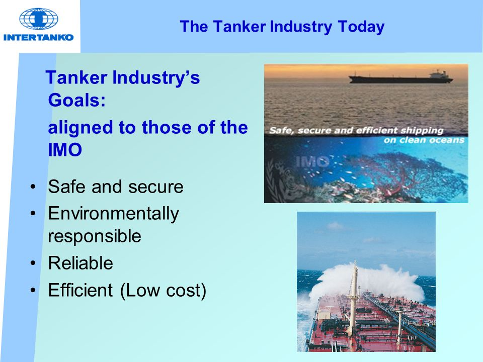 The Tanker Industry Today Tanker Industrys Goals: aligned to those of the IMO Safe and secure Environmentally responsible Reliable Efficient (Low cost)