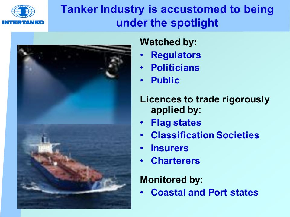 Tanker Industry is accustomed to being under the spotlight Watched by: Regulators Politicians Public Licences to trade rigorously applied by: Flag states Classification Societies Insurers Charterers Monitored by: Coastal and Port states