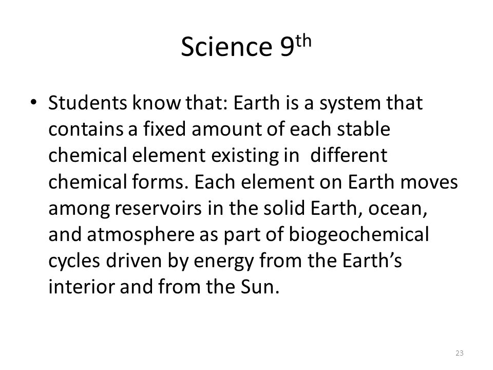 Science 9 th Students know that: Earth is a system that contains a fixed amount of each stable chemical element existing in different chemical forms.