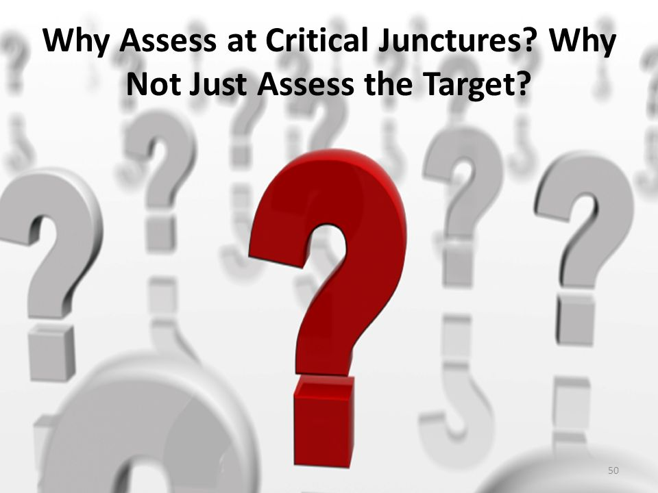 Why Assess at Critical Junctures? Why Not Just Assess the Target? 50