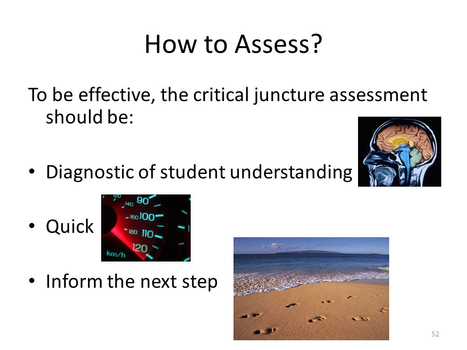 How to Assess? To be effective, the critical juncture assessment should be: Diagnostic of student understanding Quick Inform the next step 52
