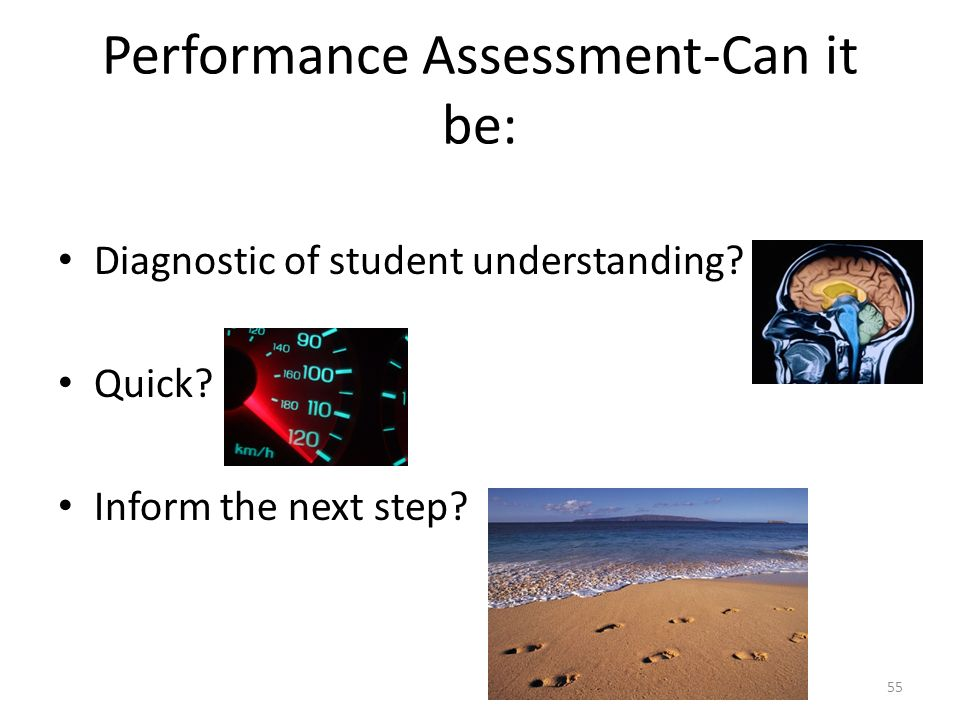 Performance Assessment-Can it be: Diagnostic of student understanding? Quick? Inform the next step? 55