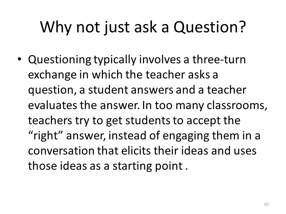 Why not just ask a Question? Questioning typically involves a three-turn exchange in which the teacher asks a question, a student answers and a teache