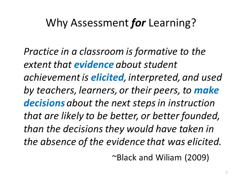 Why Assessment for Learning? Practice in a classroom is formative to the extent that evidence about student achievement is elicited, interpreted, and