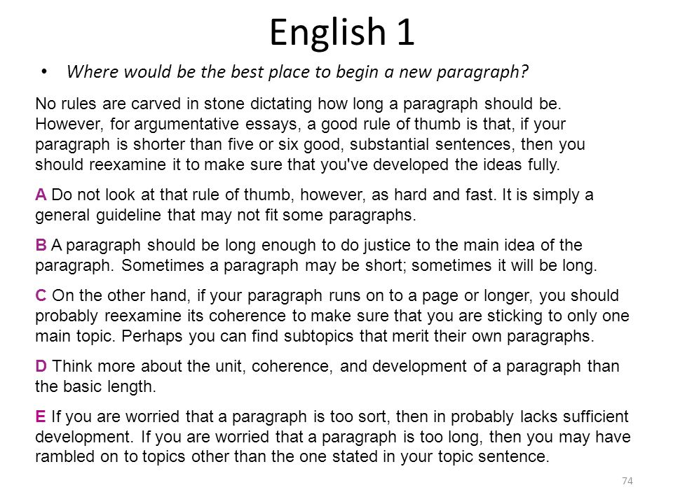 English 1 Where would be the best place to begin a new paragraph? No rules are carved in stone dictating how long a paragraph should be. However, for