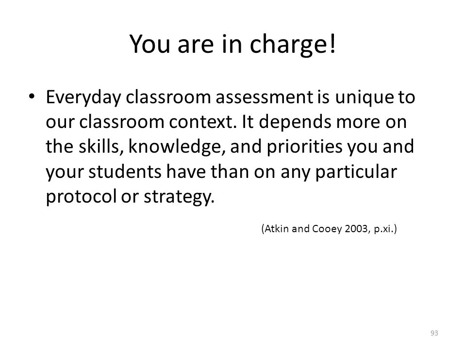 You are in charge! Everyday classroom assessment is unique to our classroom context. It depends more on the skills, knowledge, and priorities you and