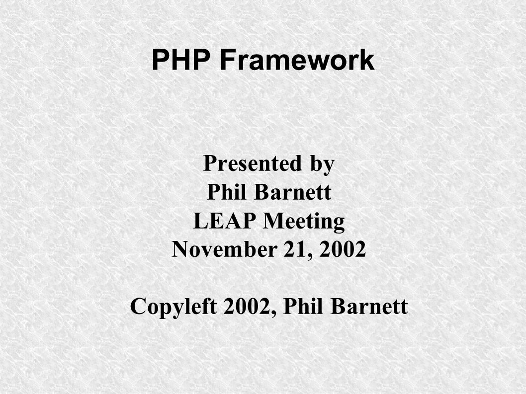 PHP Framework Presented by Phil Barnett LEAP Meeting November 21, 2002 Copyleft 2002, Phil Barnett