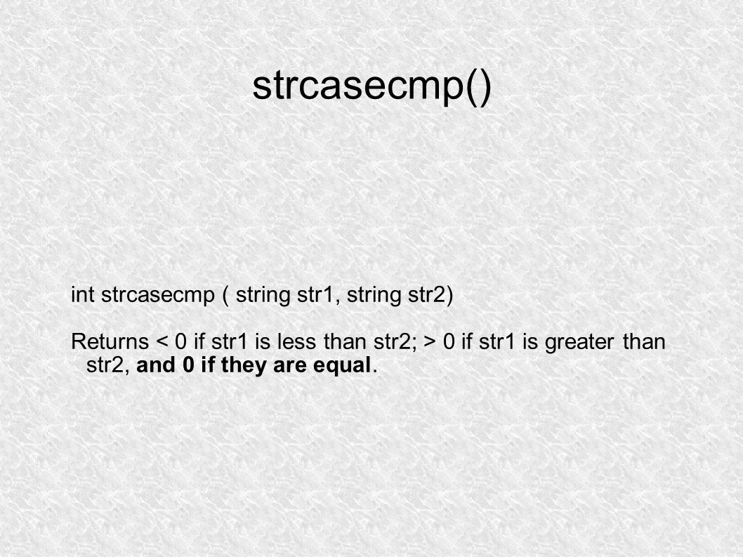strcasecmp() int strcasecmp ( string str1, string str2) Returns 0 if str1 is greater than str2, and 0 if they are equal.