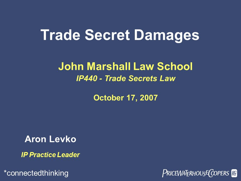 *connectedthinking Trade Secret Damages John Marshall Law School IP440 - Trade Secrets Law October 17, 2007 Aron Levko IP Practice Leader
