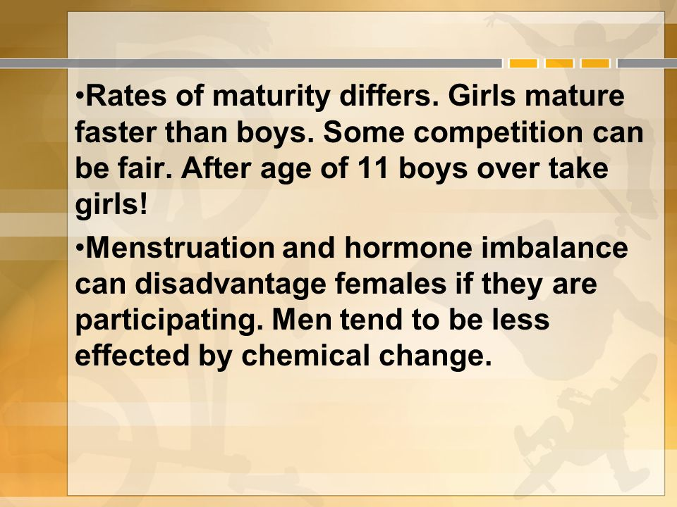 Rates of maturity differs. Girls mature faster than boys.