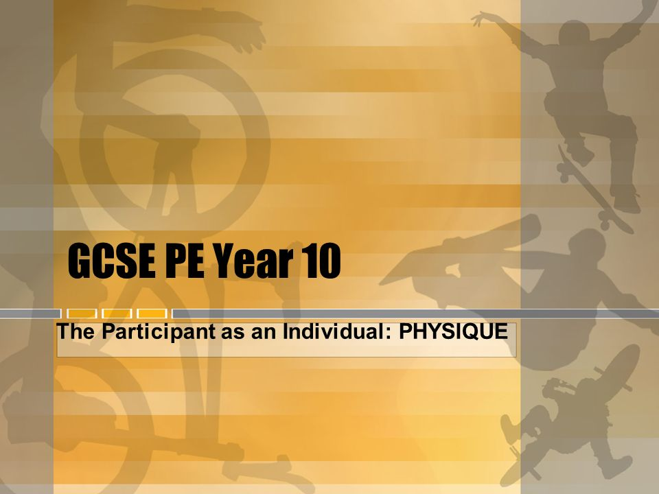 GCSE PE Year 10 The Participant as an Individual: PHYSIQUE