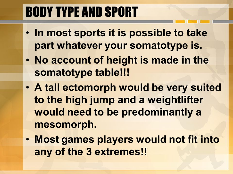 BODY TYPE AND SPORT In most sports it is possible to take part whatever your somatotype is. No account of height is made in the somatotype table!!! A