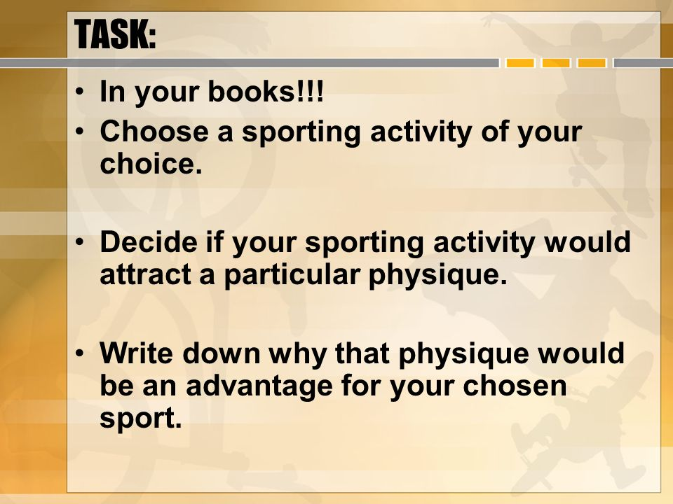 TASK: In your books!!! Choose a sporting activity of your choice. Decide if your sporting activity would attract a particular physique. Write down why