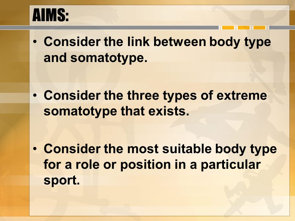 AIMS: Consider the link between body type and somatotype. Consider the three types of extreme somatotype that exists. Consider the most suitable body