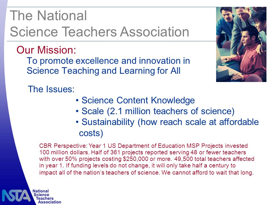 Our Mission: To promote excellence and innovation in Science Teaching and Learning for All The National Science Teachers Association CBR Perspective: Year 1 US Department of Education MSP Projects invested 100 million dollars.