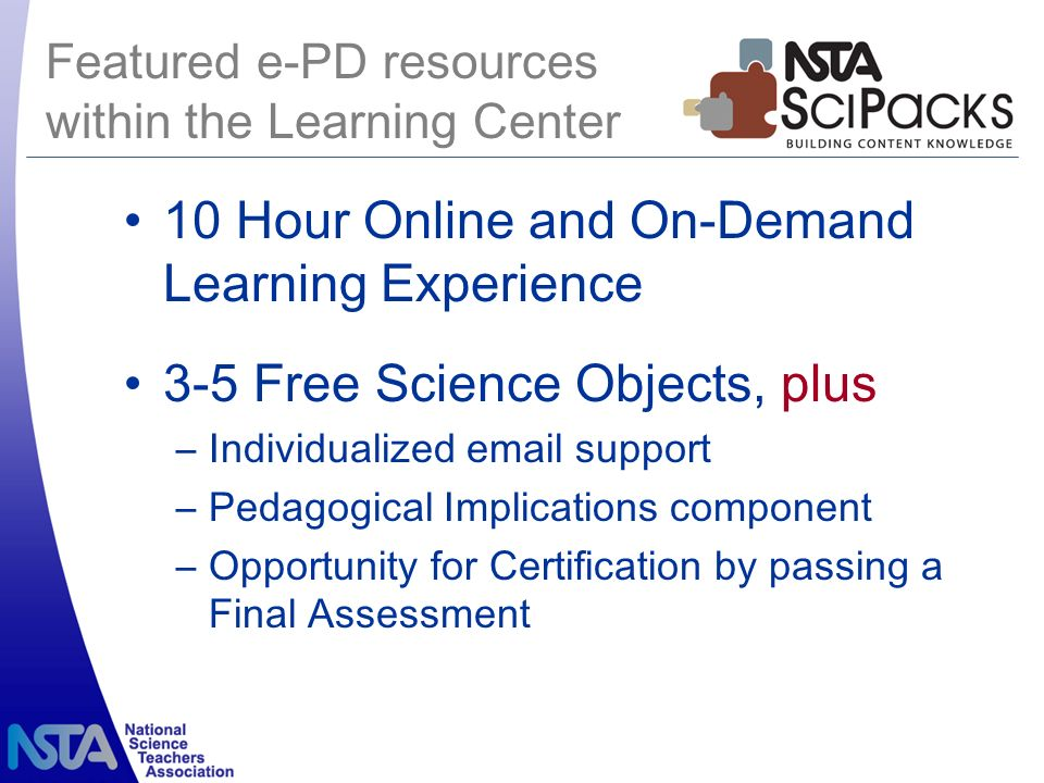 10 Hour Online and On-Demand Learning Experience 3-5 Free Science Objects, plus –Individualized email support –Pedagogical Implications component –Opportunity for Certification by passing a Final Assessment Featured e-PD resources within the Learning Center