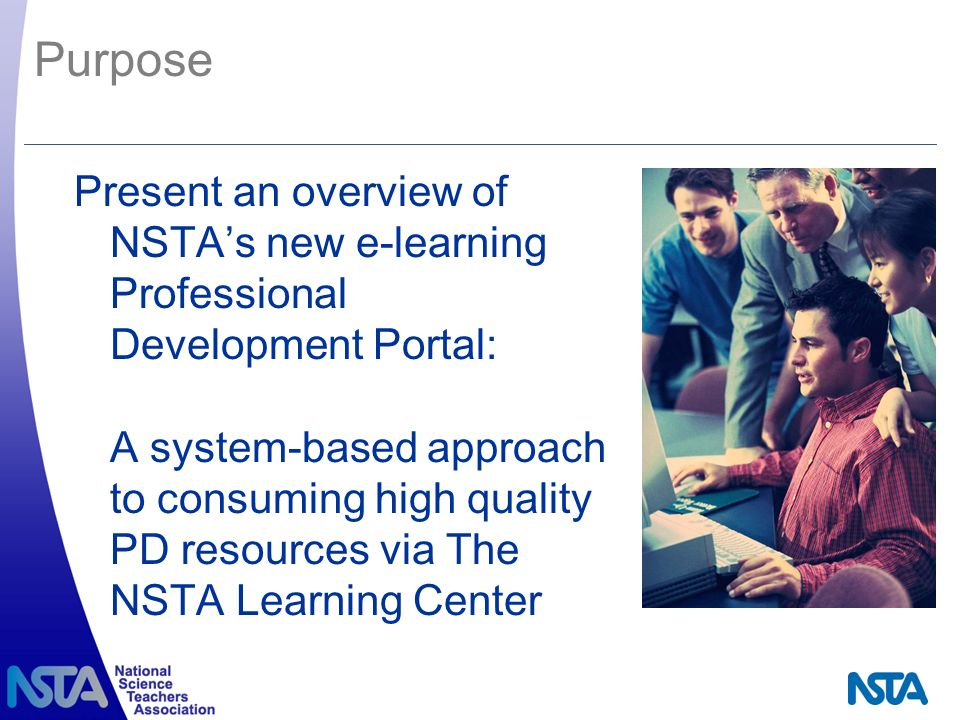 Purpose Present an overview of NSTAs new e-learning Professional Development Portal: A system-based approach to consuming high quality PD resources via The NSTA Learning Center