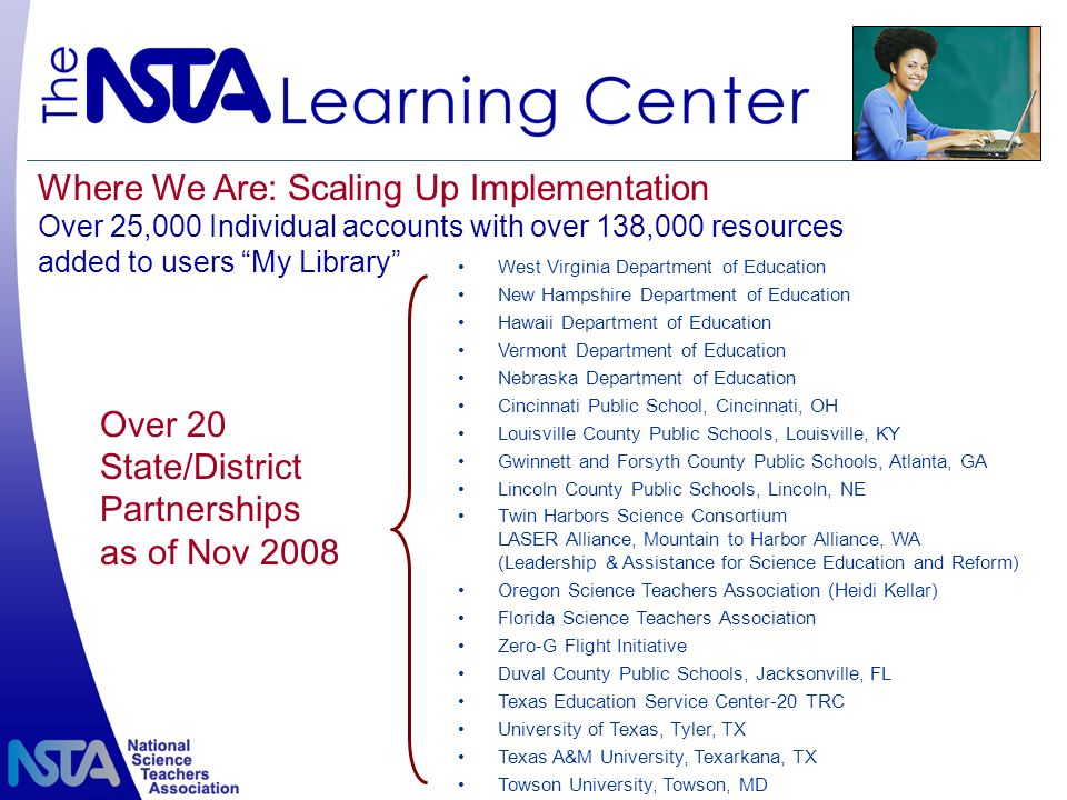 Where We Are: Scaling Up Implementation Over 25,000 Individual accounts with over 138,000 resources added to users My Library West Virginia Department of Education New Hampshire Department of Education Hawaii Department of Education Vermont Department of Education Nebraska Department of Education Cincinnati Public School, Cincinnati, OH Louisville County Public Schools, Louisville, KY Gwinnett and Forsyth County Public Schools, Atlanta, GA Lincoln County Public Schools, Lincoln, NE Twin Harbors Science Consortium LASER Alliance, Mountain to Harbor Alliance, WA (Leadership & Assistance for Science Education and Reform) Oregon Science Teachers Association (Heidi Kellar) Florida Science Teachers Association Zero-G Flight Initiative Duval County Public Schools, Jacksonville, FL Texas Education Service Center-20 TRC University of Texas, Tyler, TX Texas A&M University, Texarkana, TX Towson University, Towson, MD Over 20 State/District Partnerships as of Nov 2008