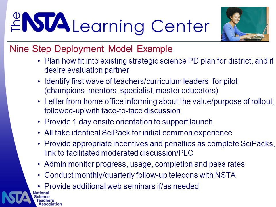Nine Step Deployment Model Example Plan how fit into existing strategic science PD plan for district, and if desire evaluation partner Identify first wave of teachers/curriculum leaders for pilot (champions, mentors, specialist, master educators) Letter from home office informing about the value/purpose of rollout, followed-up with face-to-face discussion Provide 1 day onsite orientation to support launch All take identical SciPack for initial common experience Provide appropriate incentives and penalties as complete SciPacks, link to facilitated moderated discussion/PLC Admin monitor progress, usage, completion and pass rates Conduct monthly/quarterly follow-up telecons with NSTA Provide additional web seminars if/as needed