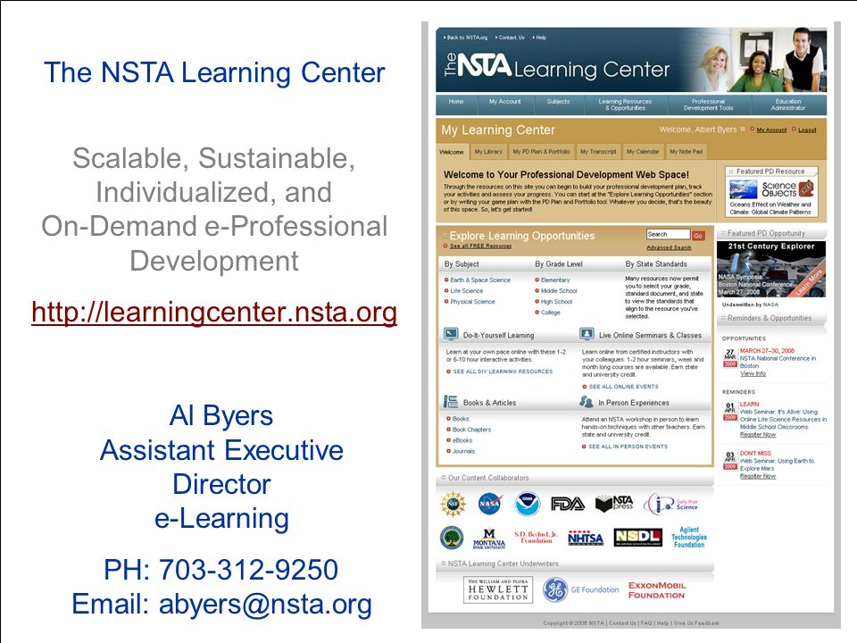 The NSTA Learning Center Scalable, Sustainable, Individualized, and On-Demand e-Professional Development http://learningcenter.nsta.org Al Byers Assistant Executive Director e-Learning PH: 703-312-9250 Email: abyers@nsta.org
