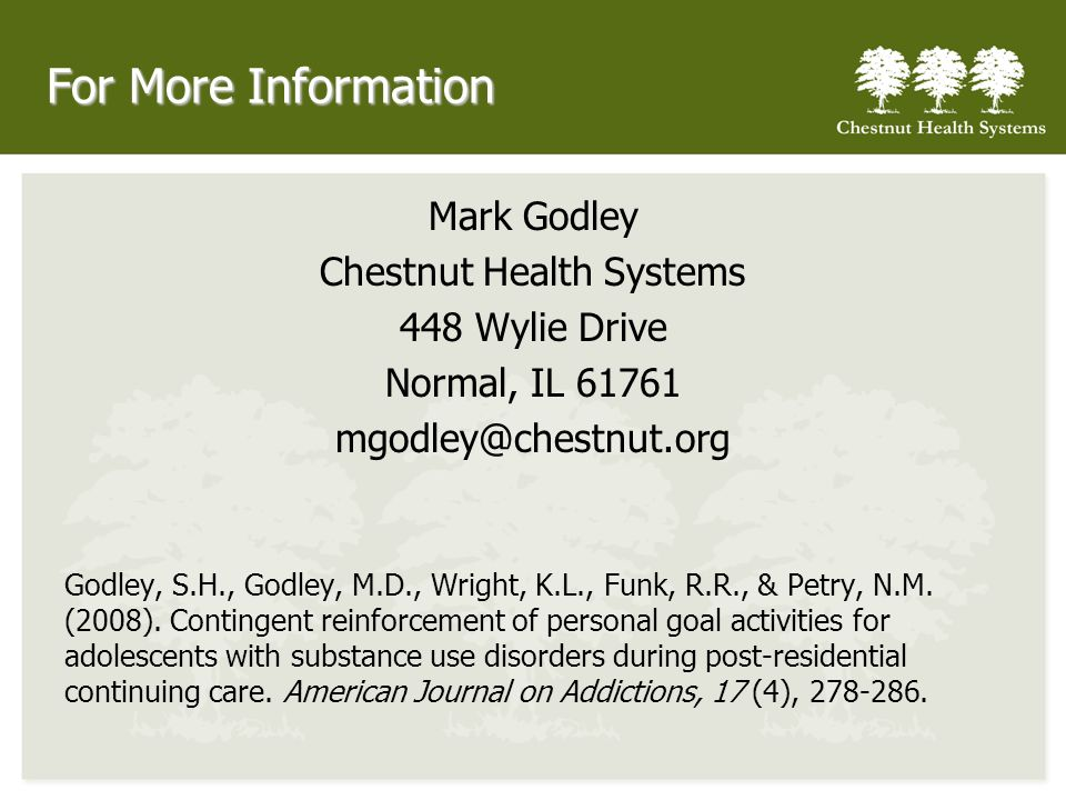 For More Information Mark Godley Chestnut Health Systems 448 Wylie Drive Normal, IL 61761 mgodley@chestnut.org Godley, S.H., Godley, M.D., Wright, K.L., Funk, R.R., & Petry, N.M.