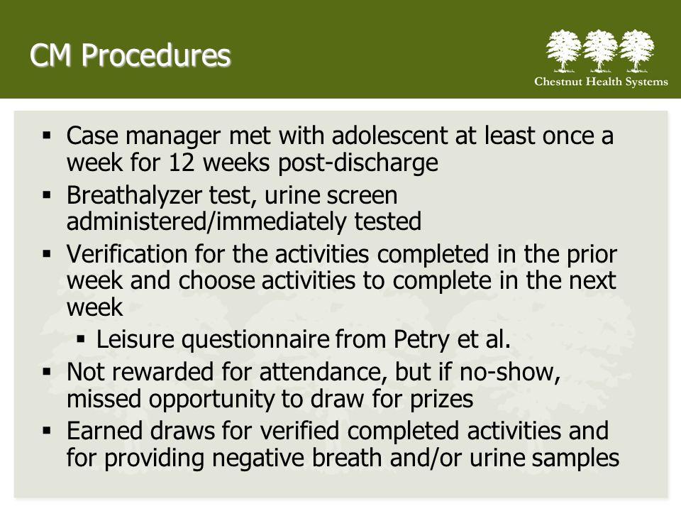 CM Procedures Case manager met with adolescent at least once a week for 12 weeks post-discharge Breathalyzer test, urine screen administered/immediately tested Verification for the activities completed in the prior week and choose activities to complete in the next week Leisure questionnaire from Petry et al.