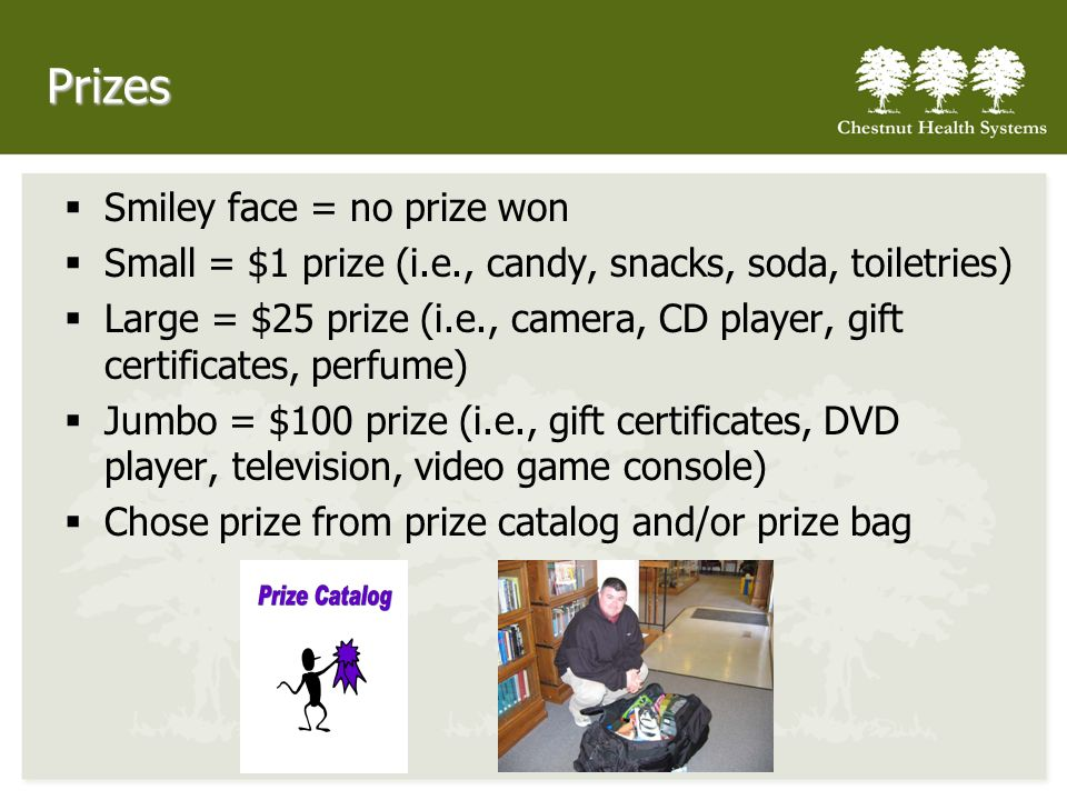 Prizes Smiley face = no prize won Small = $1 prize (i.e., candy, snacks, soda, toiletries) Large = $25 prize (i.e., camera, CD player, gift certificates, perfume) Jumbo = $100 prize (i.e., gift certificates, DVD player, television, video game console) Chose prize from prize catalog and/or prize bag