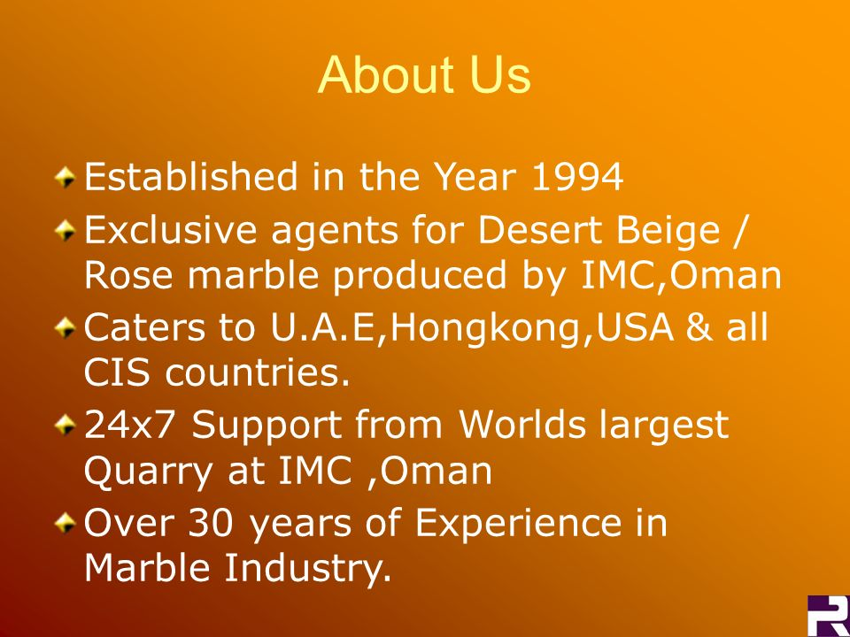 About Us Established in the Year 1994 Exclusive agents for Desert Beige / Rose marble produced by IMC,Oman Caters to U.A.E,Hongkong,USA & all CIS countries.