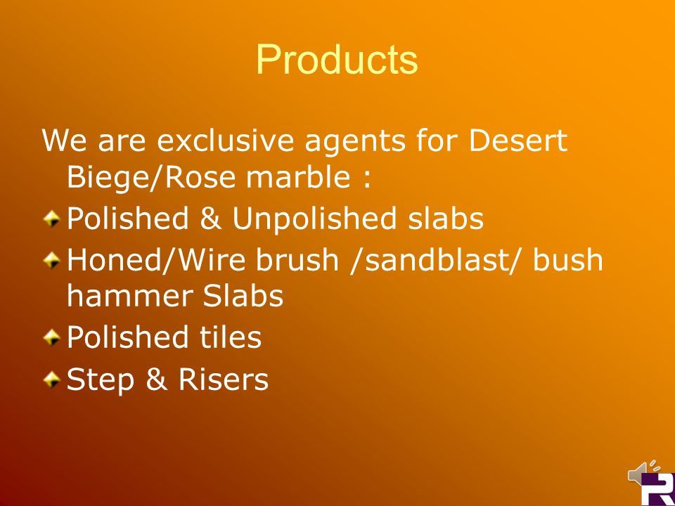 Products We are exclusive agents for Desert Biege/Rose marble : Polished & Unpolished slabs Honed/Wire brush /sandblast/ bush hammer Slabs Polished ti