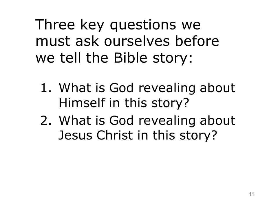 11 Three key questions we must ask ourselves before we tell the Bible story: 1.What is God revealing about Himself in this story? 2.What is God reveal