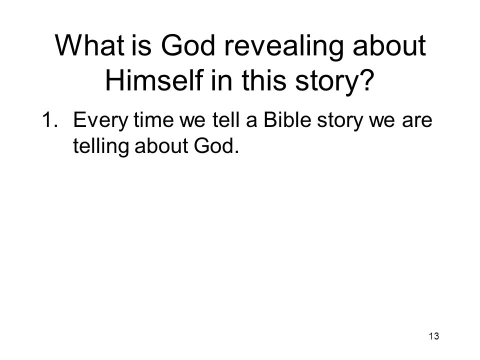 13 What is God revealing about Himself in this story? 1.Every time we tell a Bible story we are telling about God.