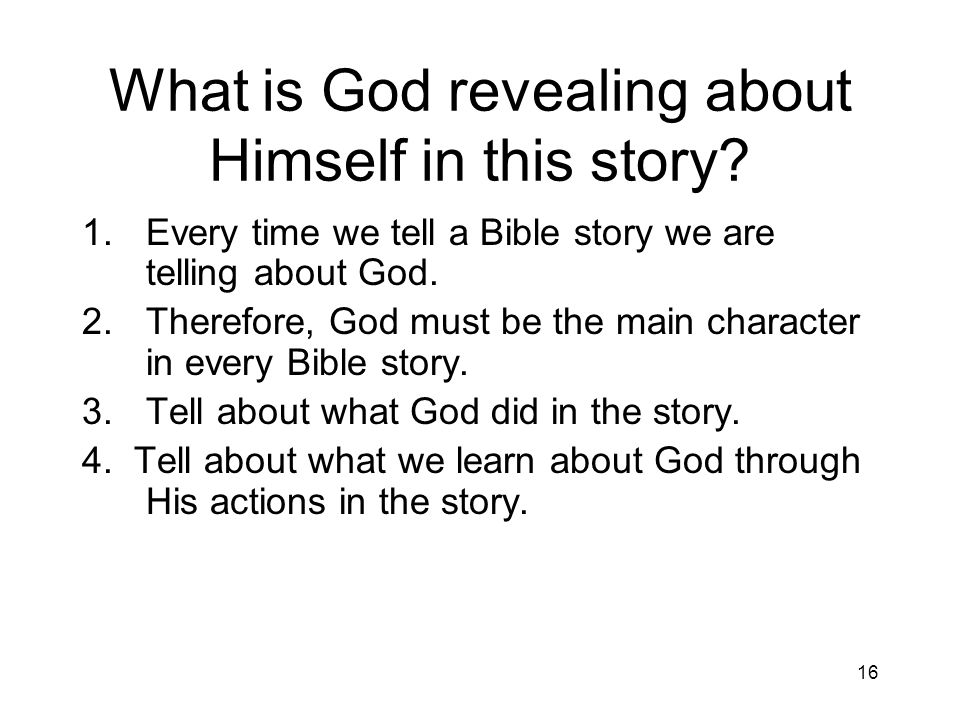 16 What is God revealing about Himself in this story? 1.Every time we tell a Bible story we are telling about God. 2.Therefore, God must be the main c