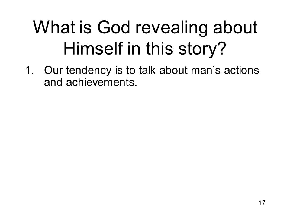 17 What is God revealing about Himself in this story? 1.Our tendency is to talk about mans actions and achievements.