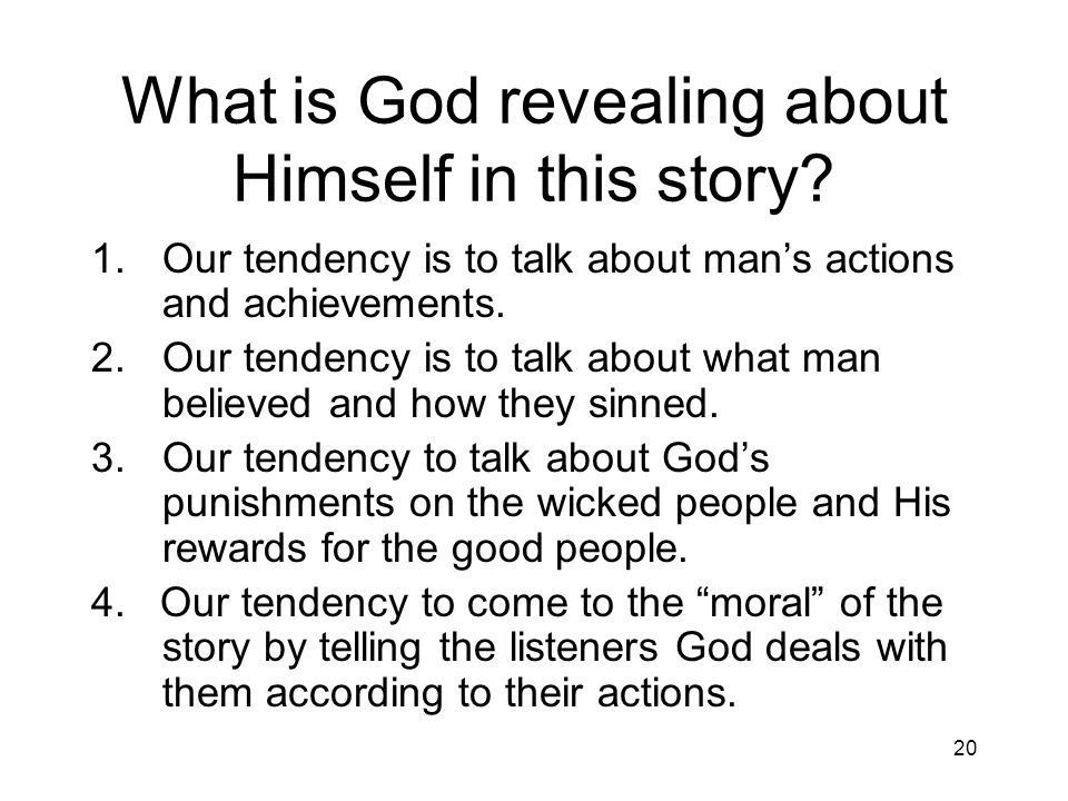 20 What is God revealing about Himself in this story? 1.Our tendency is to talk about mans actions and achievements. 2.Our tendency is to talk about w